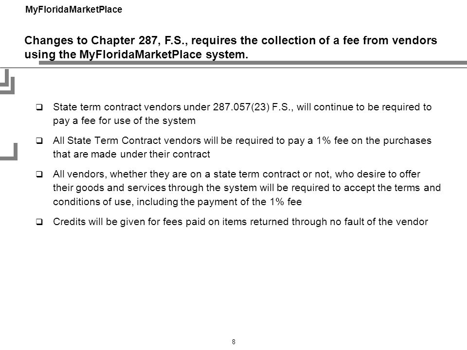 MyFloridaMarketPlace 8 State term contract vendors under 287.057(23) F.S., will continue to be required to pay a fee for use of the system All State Term Contract vendors will be required to pay a 1% fee on the purchases that are made under their contract All vendors, whether they are on a state term contract or not, who desire to offer their goods and services through the system will be required to accept the terms and conditions of use, including the payment of the 1% fee Credits will be given for fees paid on items returned through no fault of the vendor Changes to Chapter 287, F.S., requires the collection of a fee from vendors using the MyFloridaMarketPlace system.