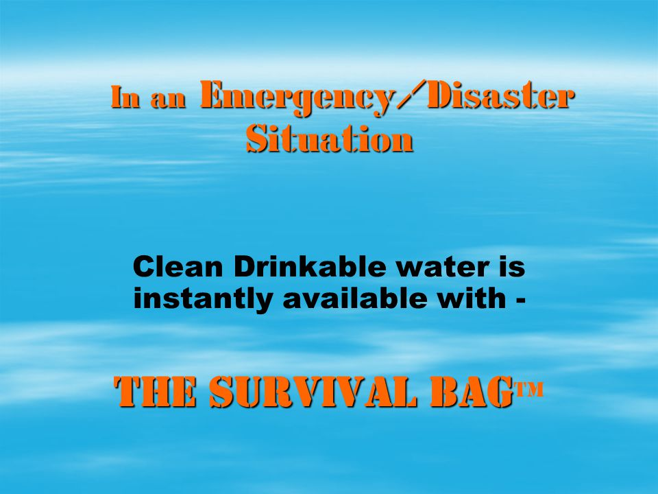 In an Emergency/Disaster Situation In an Emergency/Disaster Situation Clean Drinkable water is instantly available with - THE SURVIVAL BAG THE SURVIVA