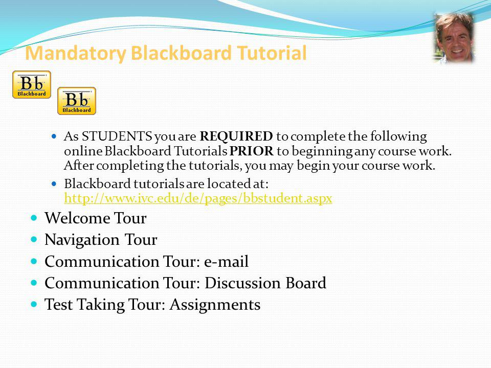 Mandatory Blackboard Tutorials (cont.) Locating Blackboard Tutorials: Start at the IVC homepage http://www.ivc.edu/http://www.ivc.edu/ Click the Blackboard button On the Blackboard Welcome page click Login On the left-hand side of the Login page click Irvine Valley College Online Instructions and Video Clips Click Blackboard Student Tutorials Blackboard Tutorials are also available through the IVC Distance Education Program at http://www.ivc.edu/dehttp://www.ivc.edu/de
