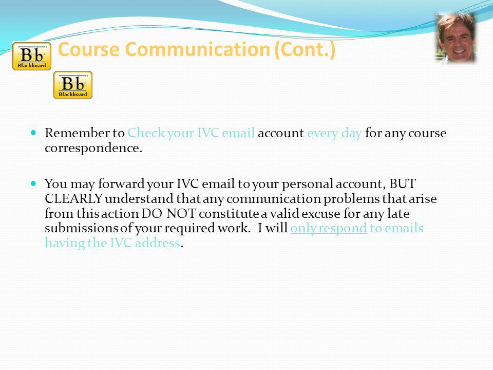 Course Communication (Cont.) Remember to Check your IVC email account every day for any course correspondence. You may forward your IVC email to your