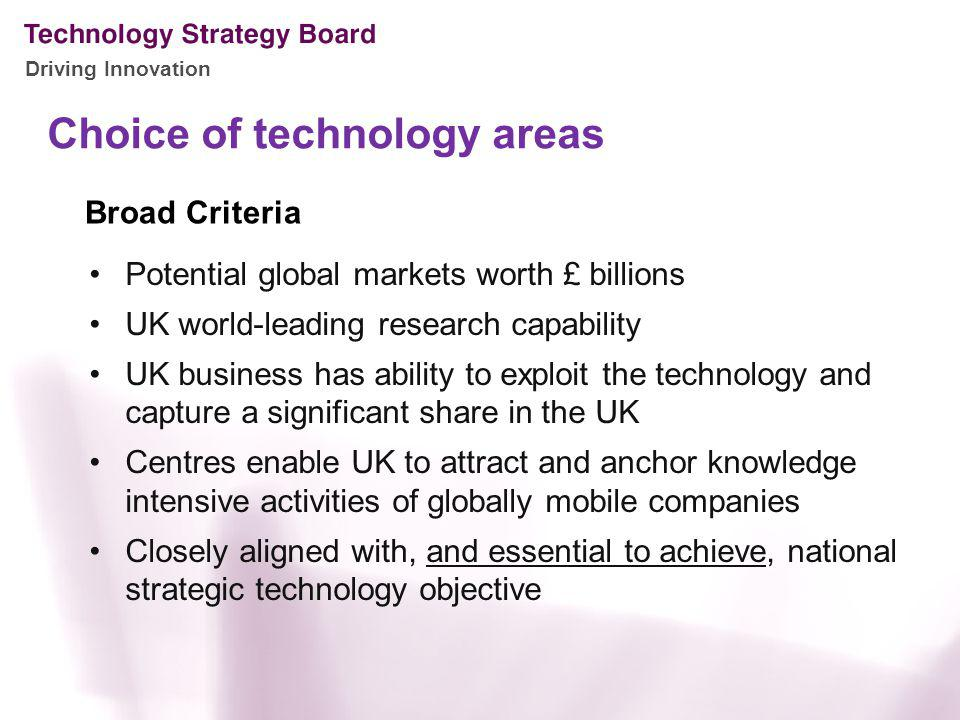 Driving Innovation Choice of technology areas Potential global markets worth £ billions UK world-leading research capability UK business has ability t