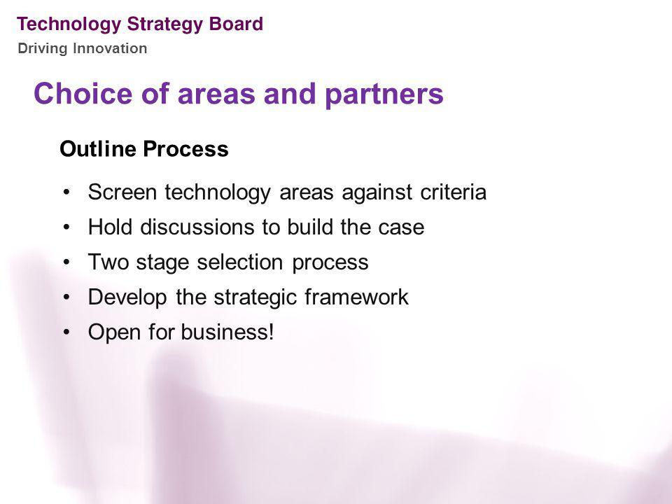 Driving Innovation Choice of areas and partners Screen technology areas against criteria Hold discussions to build the case Two stage selection proces