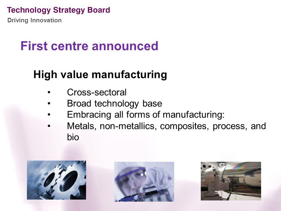 Driving Innovation First centre announced High value manufacturing Cross-sectoral Broad technology base Embracing all forms of manufacturing: Metals,
