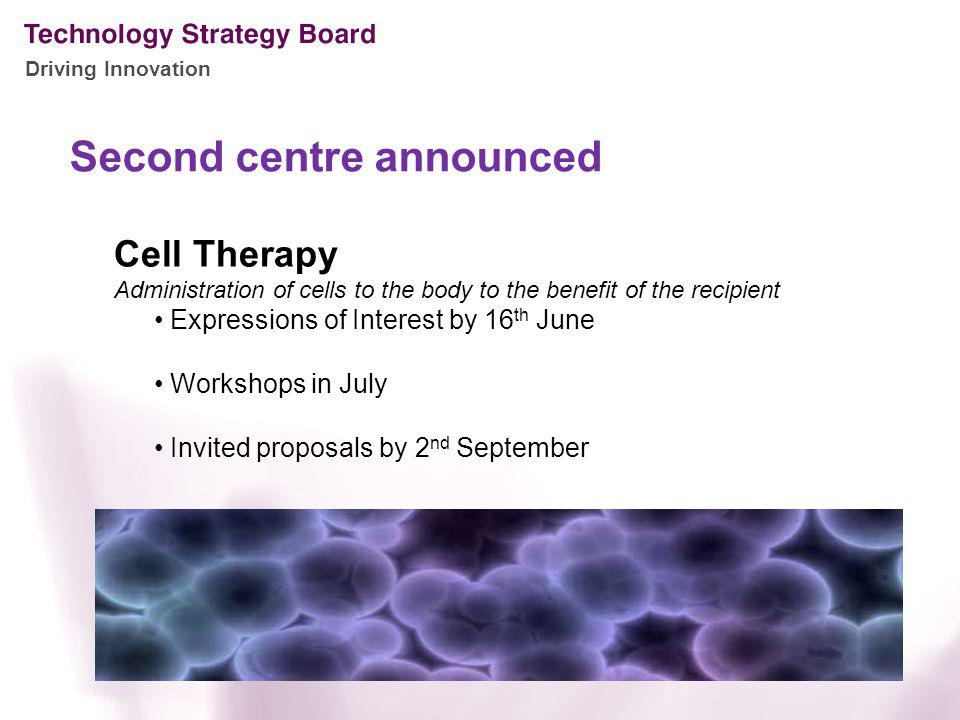 Driving Innovation Second centre announced Cell Therapy Administration of cells to the body to the benefit of the recipient Expressions of Interest by 16 th June Workshops in July Invited proposals by 2 nd September