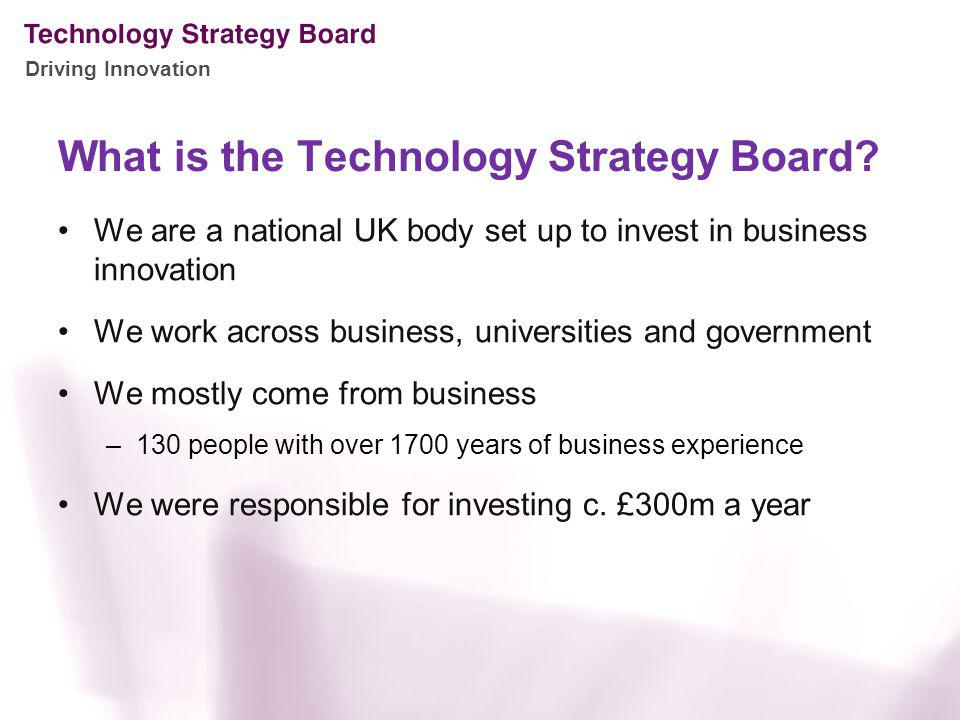 Driving Innovation What is the Technology Strategy Board? We are a national UK body set up to invest in business innovation We work across business, u