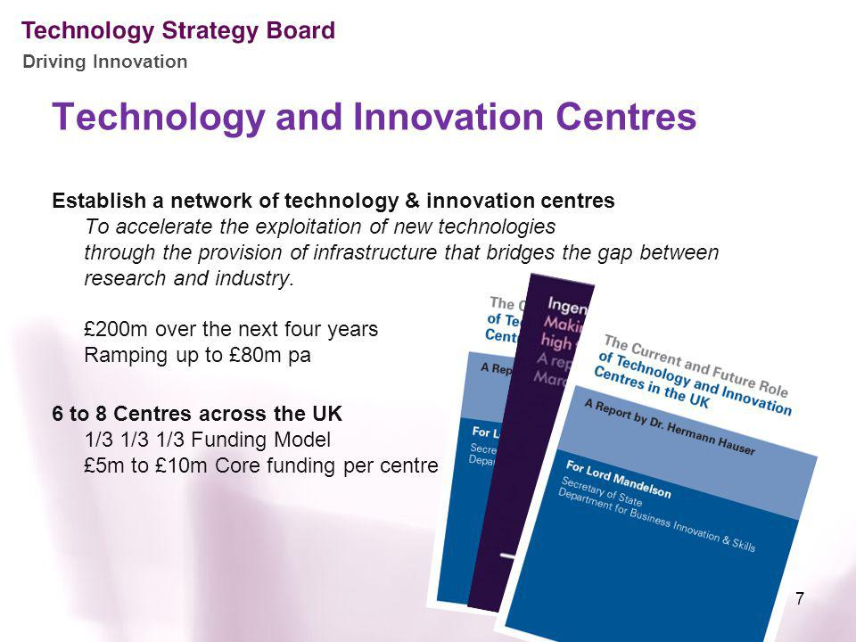 Driving Innovation Technology and Innovation Centres 7 Establish a network of technology & innovation centres To accelerate the exploitation of new technologies through the provision of infrastructure that bridges the gap between research and industry.