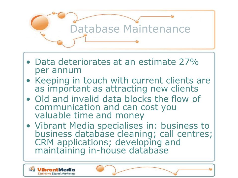 Data deteriorates at an estimate 27% per annum Keeping in touch with current clients are as important as attracting new clients Old and invalid data blocks the flow of communication and can cost you valuable time and money Vibrant Media specialises in: business to business database cleaning; call centres; CRM applications; developing and maintaining in-house database