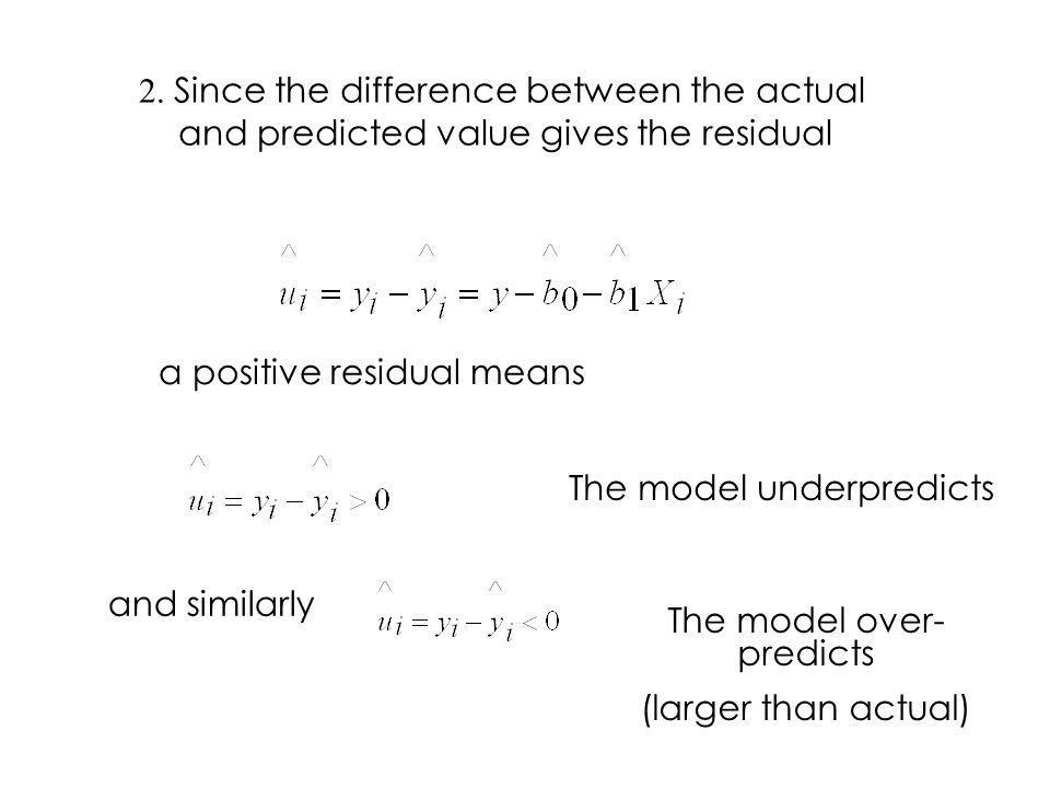 2. Since the difference between the actual and predicted value gives the residual a positive residual means The model underpredicts and similarly The