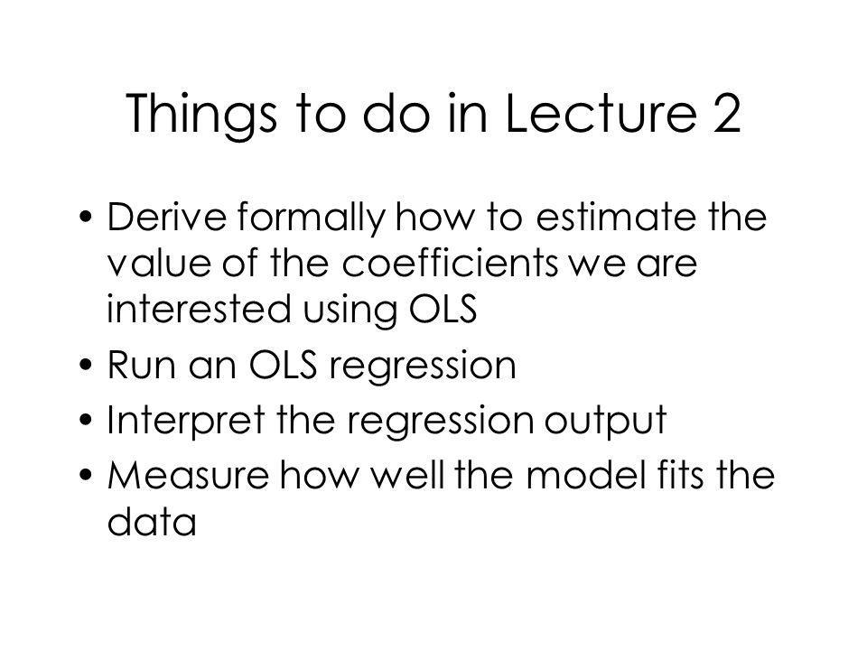 Things to do in Lecture 2 Derive formally how to estimate the value of the coefficients we are interested using OLS Run an OLS regression Interpret th