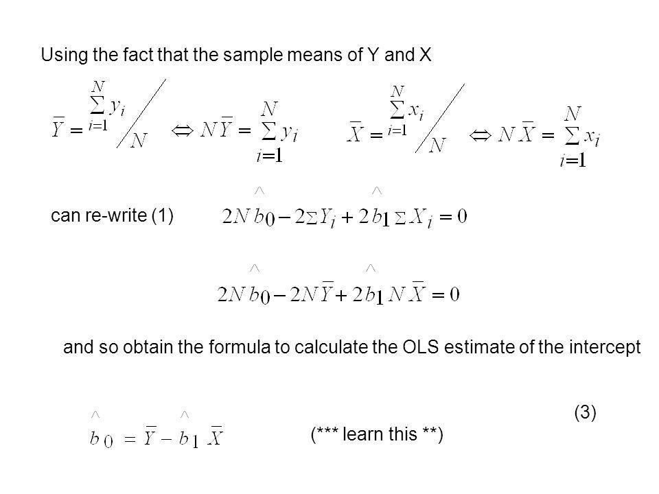 Using the fact that the sample means of Y and X can re-write (1) and so obtain the formula to calculate the OLS estimate of the intercept (3) (*** lea