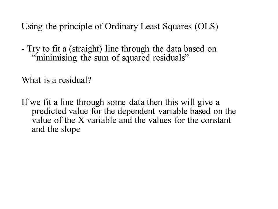 Using the principle of Ordinary Least Squares (OLS) - Try to fit a (straight) line through the data based on minimising the sum of squared residuals W