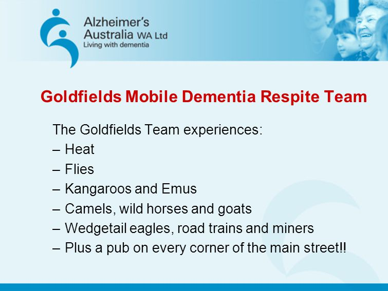 Goldfields Mobile Dementia Respite Team The Goldfields Team experiences: –Heat –Flies –Kangaroos and Emus –Camels, wild horses and goats –Wedgetail ea