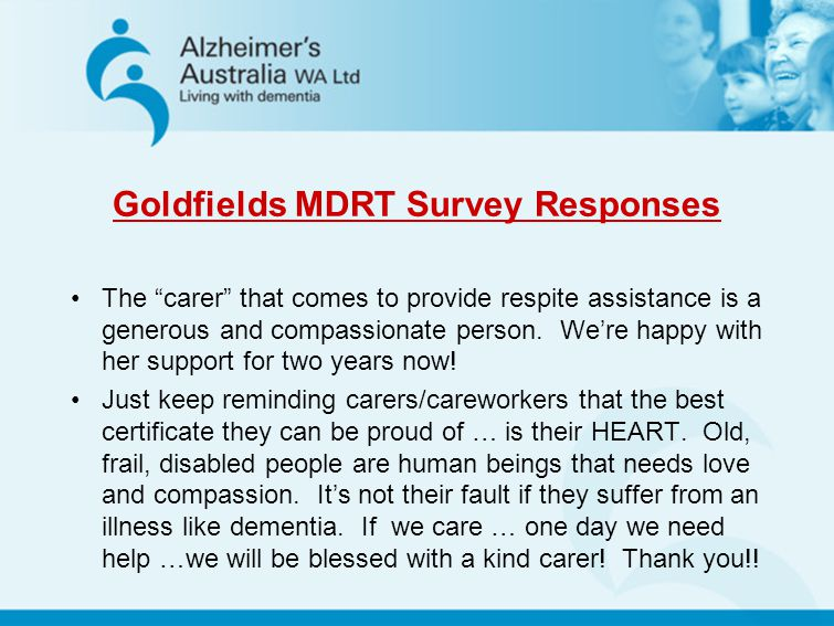 Goldfields MDRT Survey Responses The carer that comes to provide respite assistance is a generous and compassionate person. Were happy with her suppor