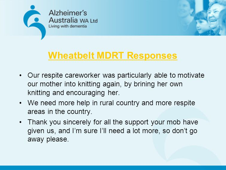 Wheatbelt MDRT Responses Our respite careworker was particularly able to motivate our mother into knitting again, by brining her own knitting and enco