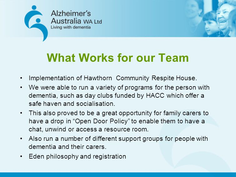 What Works for our Team Implementation of Hawthorn Community Respite House. We were able to run a variety of programs for the person with dementia, su