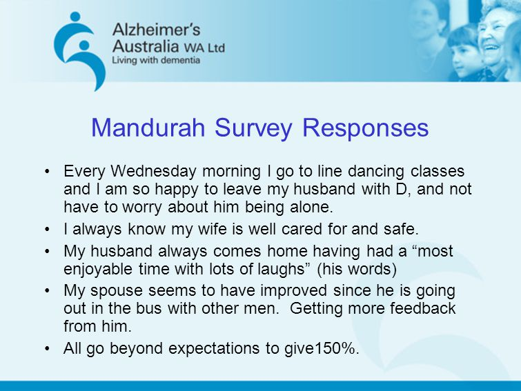 Mandurah Survey Responses Every Wednesday morning I go to line dancing classes and I am so happy to leave my husband with D, and not have to worry abo