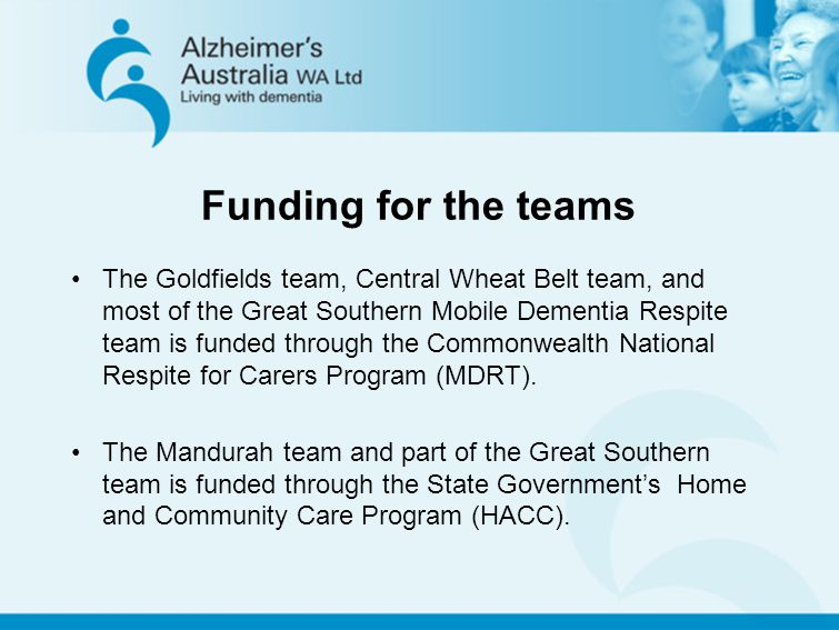 Funding for the teams The Goldfields team, Central Wheat Belt team, and most of the Great Southern Mobile Dementia Respite team is funded through the