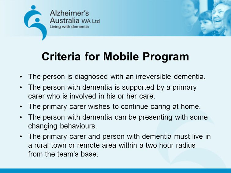 Criteria for Mobile Program The person is diagnosed with an irreversible dementia. The person with dementia is supported by a primary carer who is inv