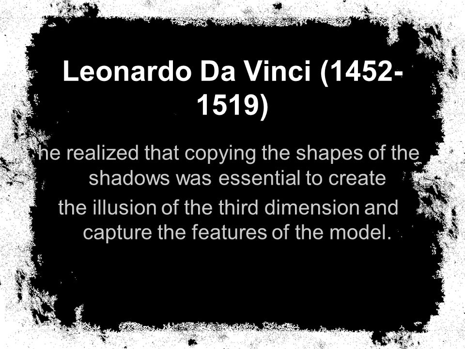 he realized that copying the shapes of the shadows was essential to create the illusion of the third dimension and capture the features of the model.