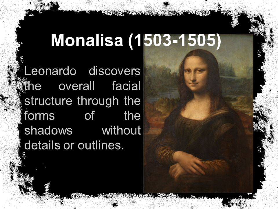 Monalisa (1503-1505) Leonardo discovers the overall facial structure through the forms of the shadows without details or outlines.