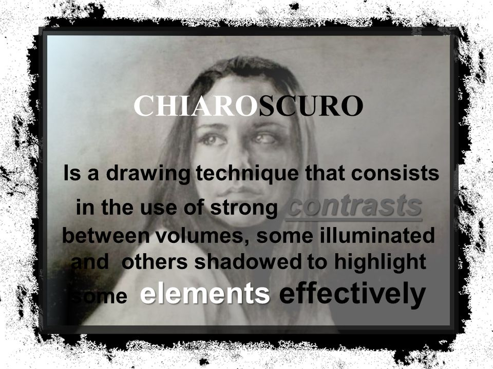 contrasts contrasts elements CHIAROSCURO Is a drawing technique that consists in the use of strong contrasts between volumes, some illuminated and others shadowed to highlight some elements effectively contrasts