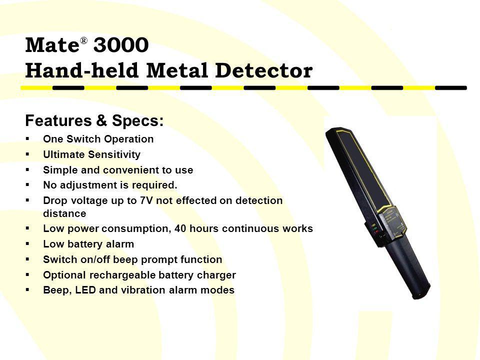 Mate ® 3000 Hand-held Metal Detector Features & Specs: One Switch Operation Ultimate Sensitivity Simple and convenient to use No adjustment is require