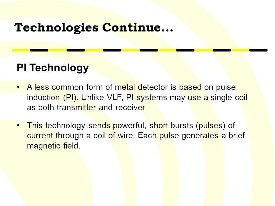 PI Technology A less common form of metal detector is based on pulse induction (PI). Unlike VLF, PI systems may use a single coil as both transmitter