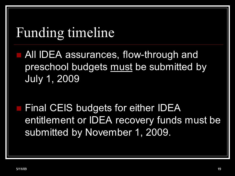Funding timeline All IDEA assurances, flow-through and preschool budgets must be submitted by July 1, 2009 Final CEIS budgets for either IDEA entitlement or IDEA recovery funds must be submitted by November 1, 2009.