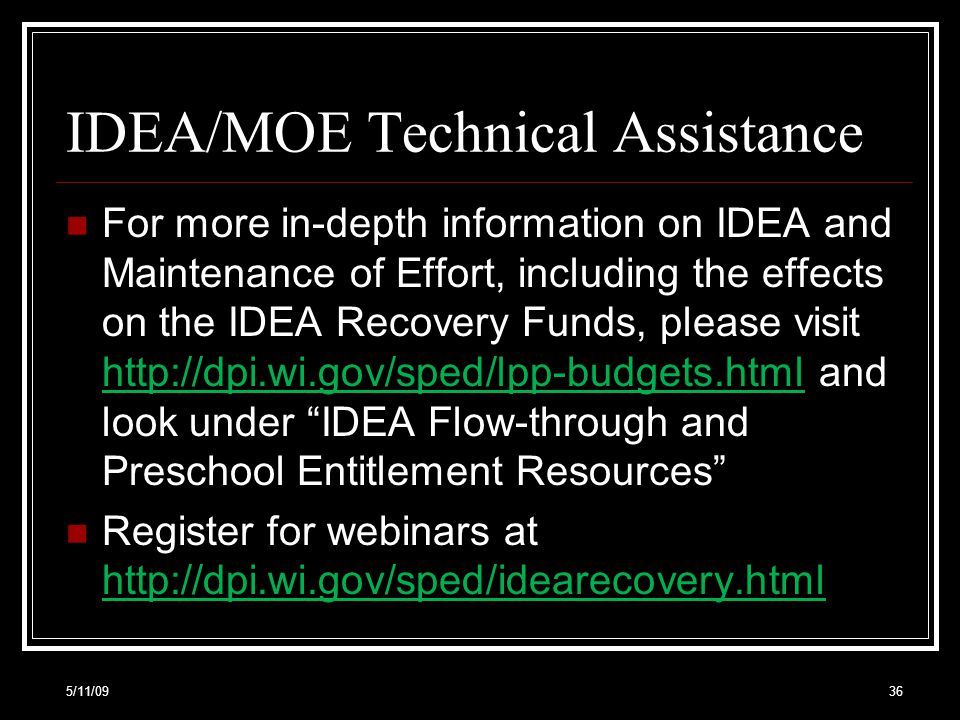 IDEA/MOE Technical Assistance For more in-depth information on IDEA and Maintenance of Effort, including the effects on the IDEA Recovery Funds, please visit http://dpi.wi.gov/sped/lpp-budgets.html and look under IDEA Flow-through and Preschool Entitlement Resources http://dpi.wi.gov/sped/lpp-budgets.html Register for webinars at http://dpi.wi.gov/sped/idearecovery.html http://dpi.wi.gov/sped/idearecovery.html 5/11/0936