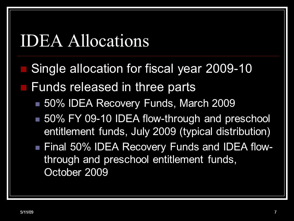 IDEA Allocations Single allocation for fiscal year 2009-10 Funds released in three parts 50% IDEA Recovery Funds, March 2009 50% FY 09-10 IDEA flow-through and preschool entitlement funds, July 2009 (typical distribution) Final 50% IDEA Recovery Funds and IDEA flow- through and preschool entitlement funds, October 2009 5/11/097
