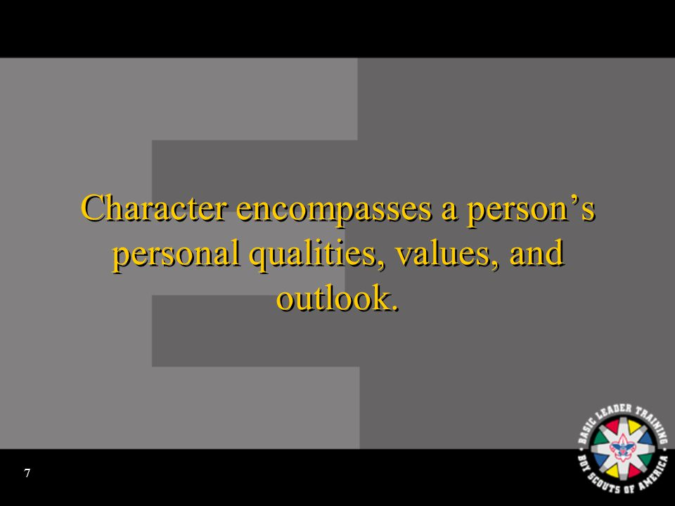 7 Character encompasses a persons personal qualities, values, and outlook.