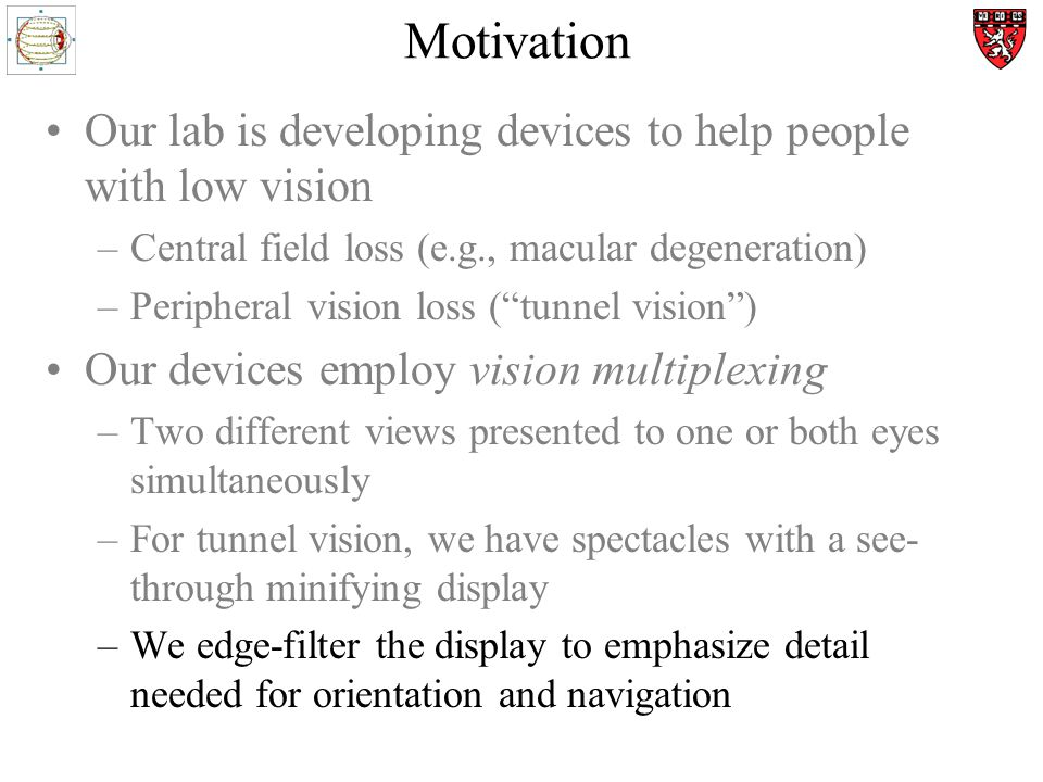 Motivation Our lab is developing devices to help people with low vision –Central field loss (e.g., macular degeneration) –Peripheral vision loss (tunnel vision) Our devices employ vision multiplexing –Two different views presented to one or both eyes simultaneously –For tunnel vision, we have spectacles with a see- through minifying display –We edge-filter the display to emphasize detail needed for orientation and navigation