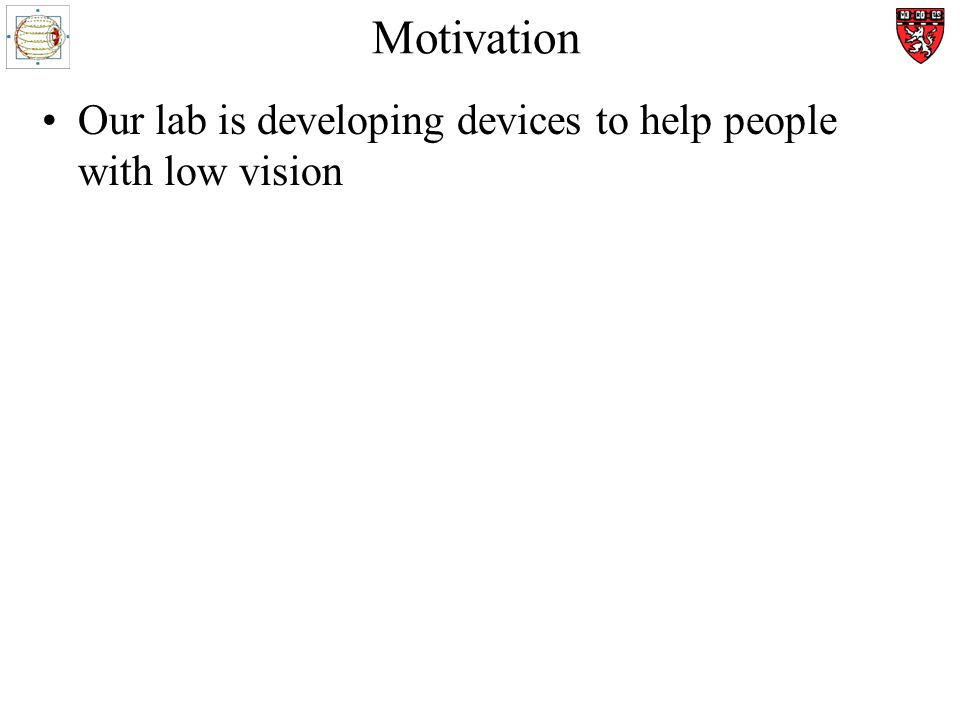 Motivation Our lab is developing devices to help people with low vision