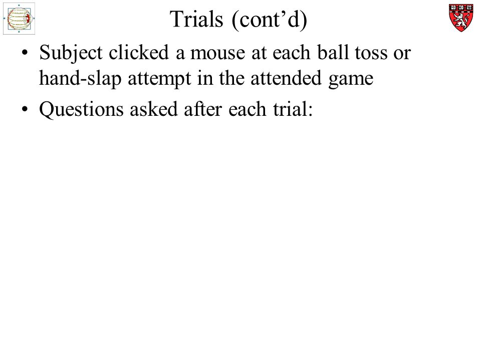 Trials (contd) Subject clicked a mouse at each ball toss or hand-slap attempt in the attended game Questions asked after each trial: