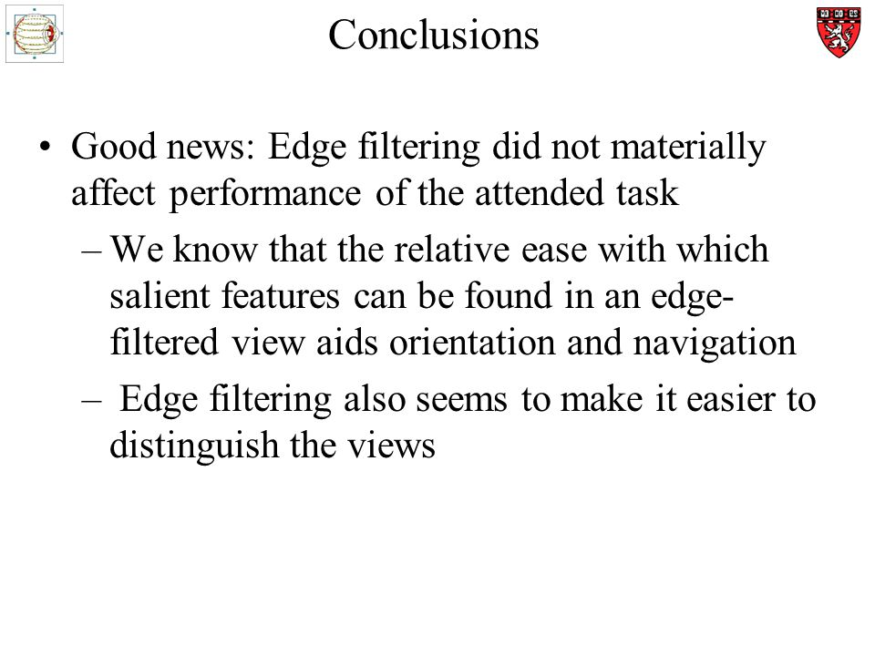 Conclusions Good news: Edge filtering did not materially affect performance of the attended task –We know that the relative ease with which salient features can be found in an edge- filtered view aids orientation and navigation – Edge filtering also seems to make it easier to distinguish the views