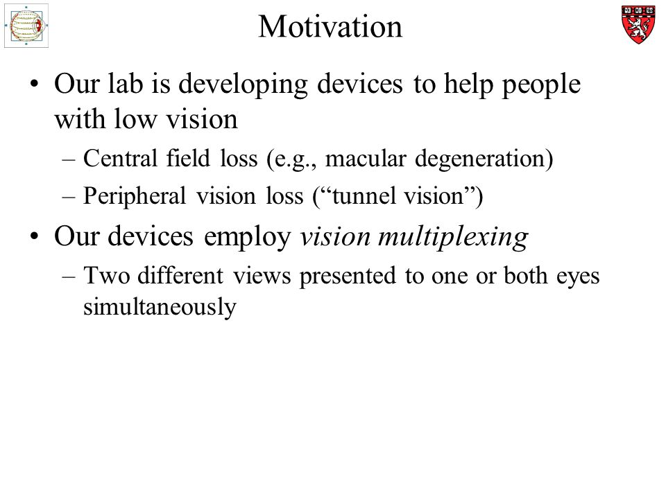 Motivation Our lab is developing devices to help people with low vision –Central field loss (e.g., macular degeneration) –Peripheral vision loss (tunnel vision) Our devices employ vision multiplexing –Two different views presented to one or both eyes simultaneously