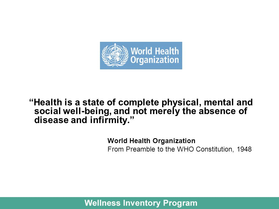 Health is a state of complete physical, mental and social well-being, and not merely the absence of disease and infirmity. World Health Organization F