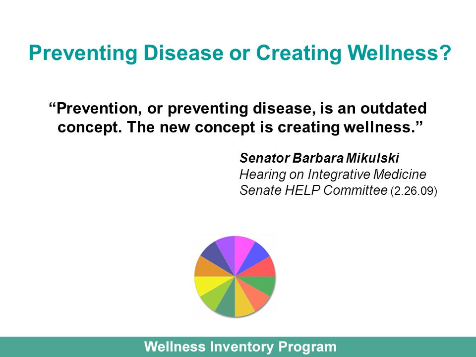 Prevention, or preventing disease, is an outdated concept. The new concept is creating wellness. Senator Barbara Mikulski Hearing on Integrative Medic