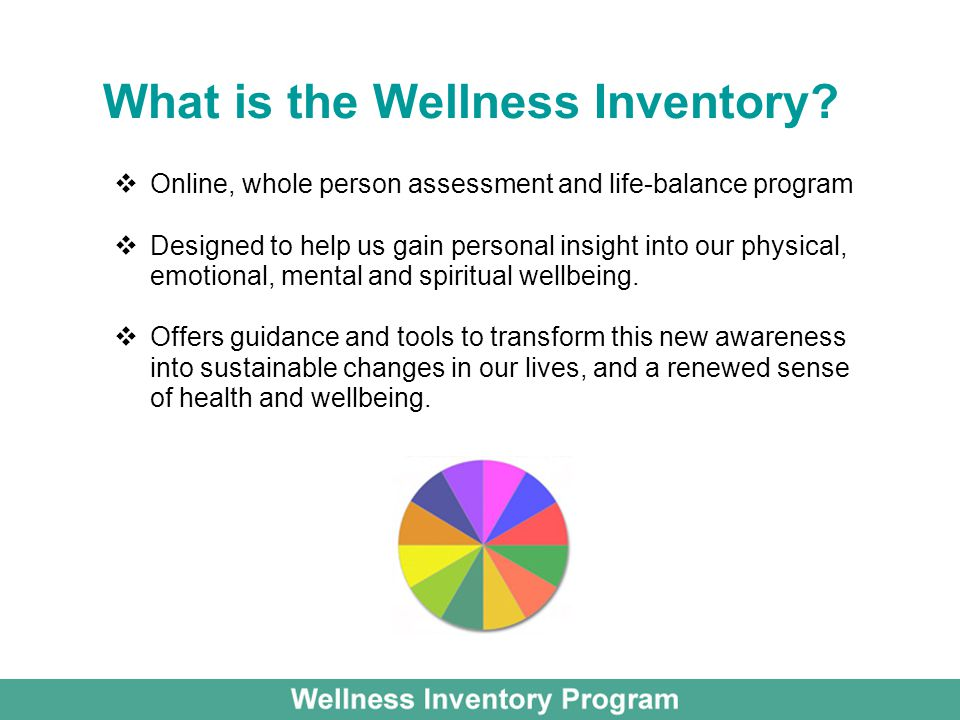 What is the Wellness Inventory? Online, whole person assessment and life-balance program Designed to help us gain personal insight into our physical,