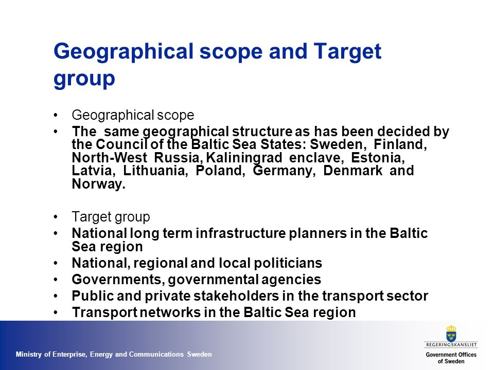 Ministry of Enterprise, Energy and Communications Sweden Geographical scope and Target group Geographical scope The same geographical structure as has been decided by the Council of the Baltic Sea States: Sweden, Finland, North-West Russia, Kaliningrad enclave, Estonia, Latvia, Lithuania, Poland, Germany, Denmark and Norway.