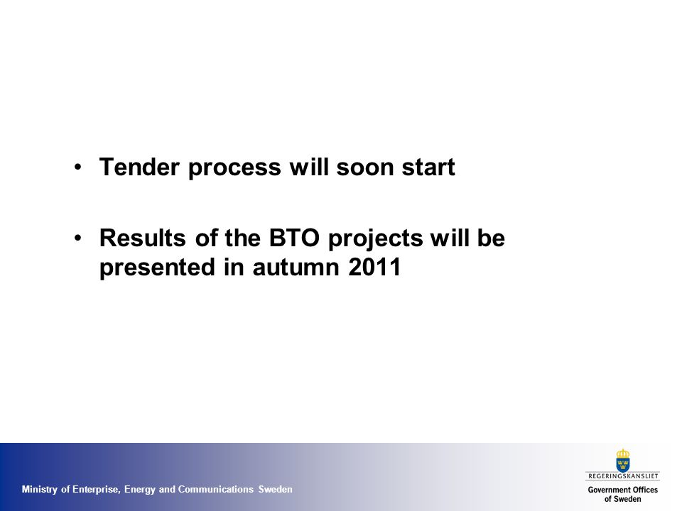 Ministry of Enterprise, Energy and Communications Sweden Tender process will soon start Results of the BTO projects will be presented in autumn 2011