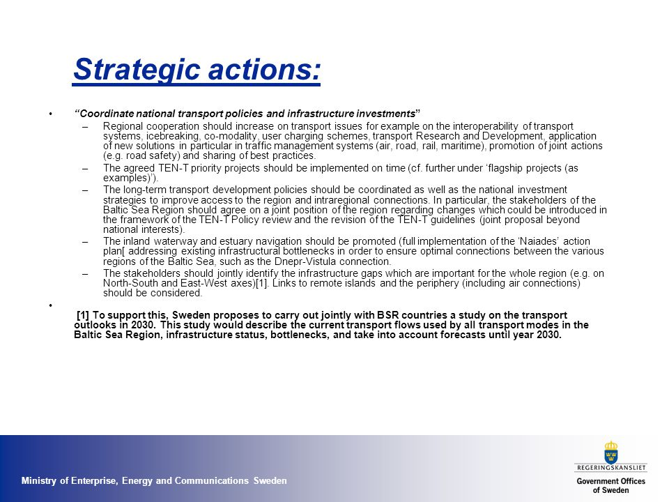 Ministry of Enterprise, Energy and Communications Sweden Strategic actions: Coordinate national transport policies and infrastructure investments –Regional cooperation should increase on transport issues for example on the interoperability of transport systems, icebreaking, co-modality, user charging schemes, transport Research and Development, application of new solutions in particular in traffic management systems (air, road, rail, maritime), promotion of joint actions (e.g.