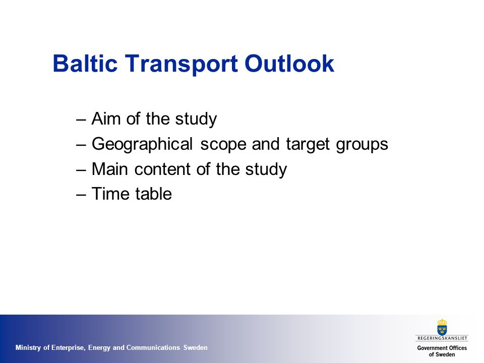 Ministry of Enterprise, Energy and Communications Sweden Aim of the study The overall aim is to achieve better prerequisites for national long term infrastructure planning in the Baltic Sea region in order to reach growth and prosperity in the Baltic Sea Region and to make the region more accessible and integrated.