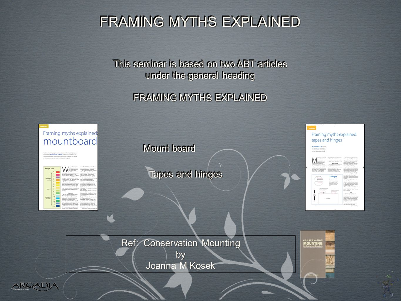 This seminar is based on two ABT articles under the general heading FRAMING MYTHS EXPLAINED This seminar is based on two ABT articles under the general heading FRAMING MYTHS EXPLAINED Tapes and hinges Ref: Conservation Mounting by Joanna M Kosek Mount board FRAMING MYTHS EXPLAINED