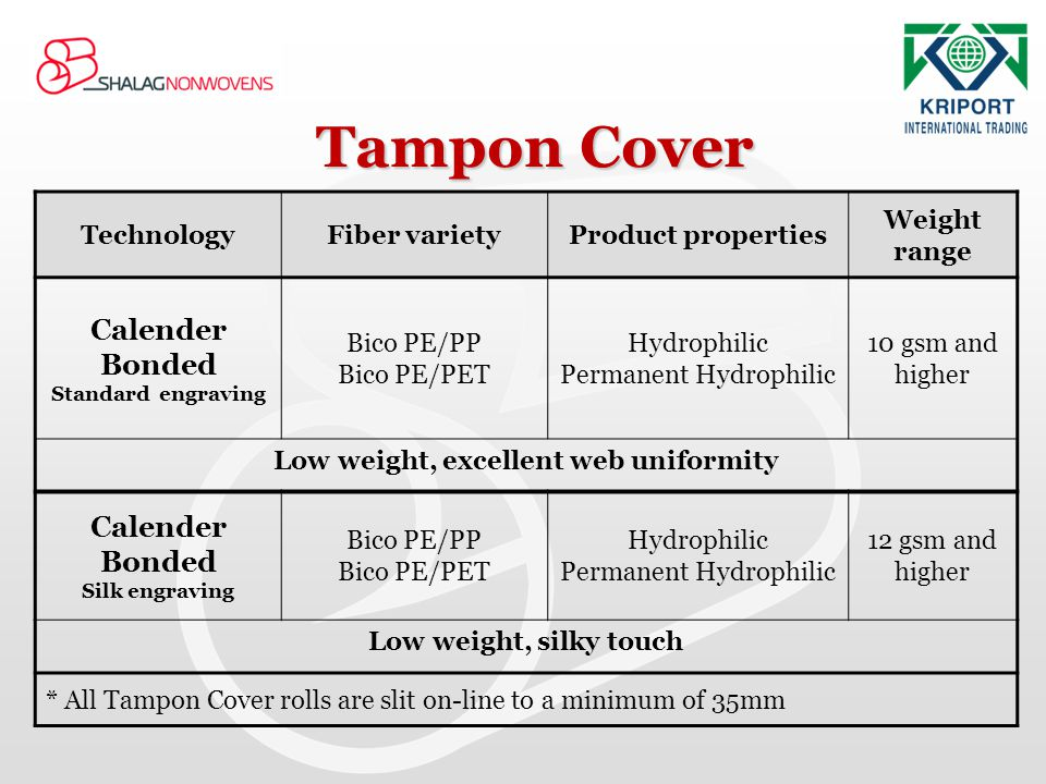 Tampon Cover Weight range Product propertiesFiber varietyTechnology 10 gsm and higher Hydrophilic Permanent Hydrophilic Bico PE/PP Bico PE/PET Calende