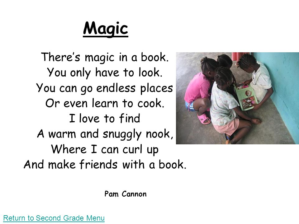 Magic Theres magic in a book. You only have to look. You can go endless places Or even learn to cook. I love to find A warm and snuggly nook, Where I