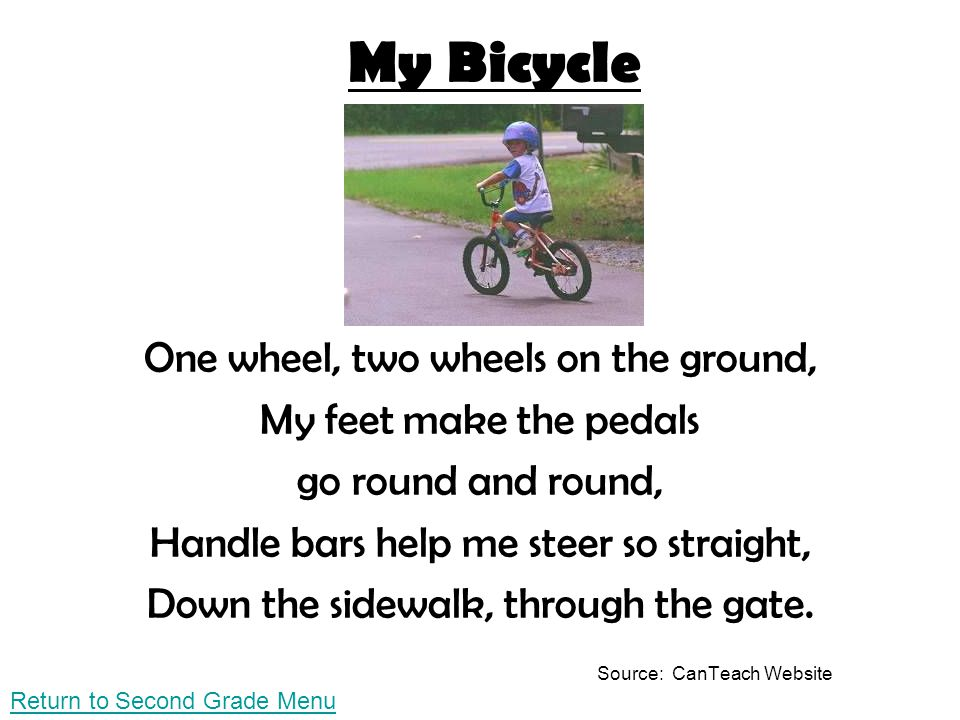 My Bicycle One wheel, two wheels on the ground, My feet make the pedals go round and round, Handle bars help me steer so straight, Down the sidewalk,