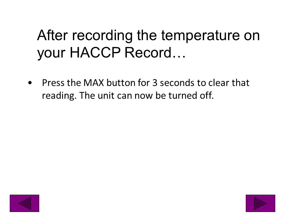Press the MAX button for 3 seconds to clear that reading. The unit can now be turned off. After recording the temperature on your HACCP Record…