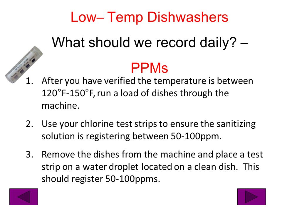 1.After you have verified the temperature is between 120°F-150°F, run a load of dishes through the machine. 2.Use your chlorine test strips to ensure