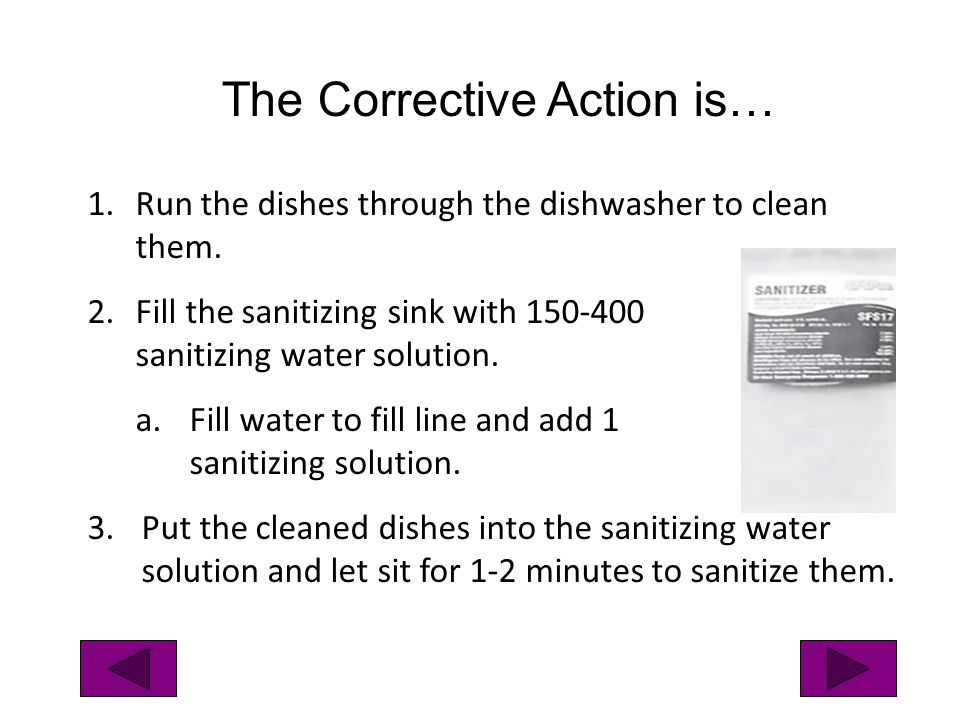 1.Run the dishes through the dishwasher to clean them. 2.Fill the sanitizing sink with 150-400 ppm sanitizing water solution. a.Fill water to fill lin